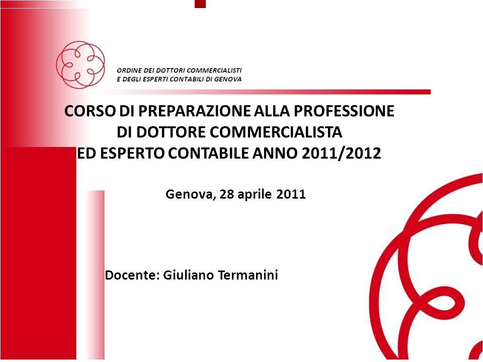 Genova, 25 novembre 2010 ASSEMBLEA GENERALE DEGLI ISCRITTI Sala del Maggior Consiglio del Palazzo Ducale 1 ORDINE DEI DOTTORI COMMERCIALISTI E DEGLI ESPERTI CONTABILI DI GENOVA CORSO DI PREPARAZIONE ALLA PROFESSIONE DI DOTTORE COMMERCIALISTA ED ESPERTO CONTABILE ANNO 2011/2012 Genova, 28 aprile 2011 Docente: Giuliano Termanini