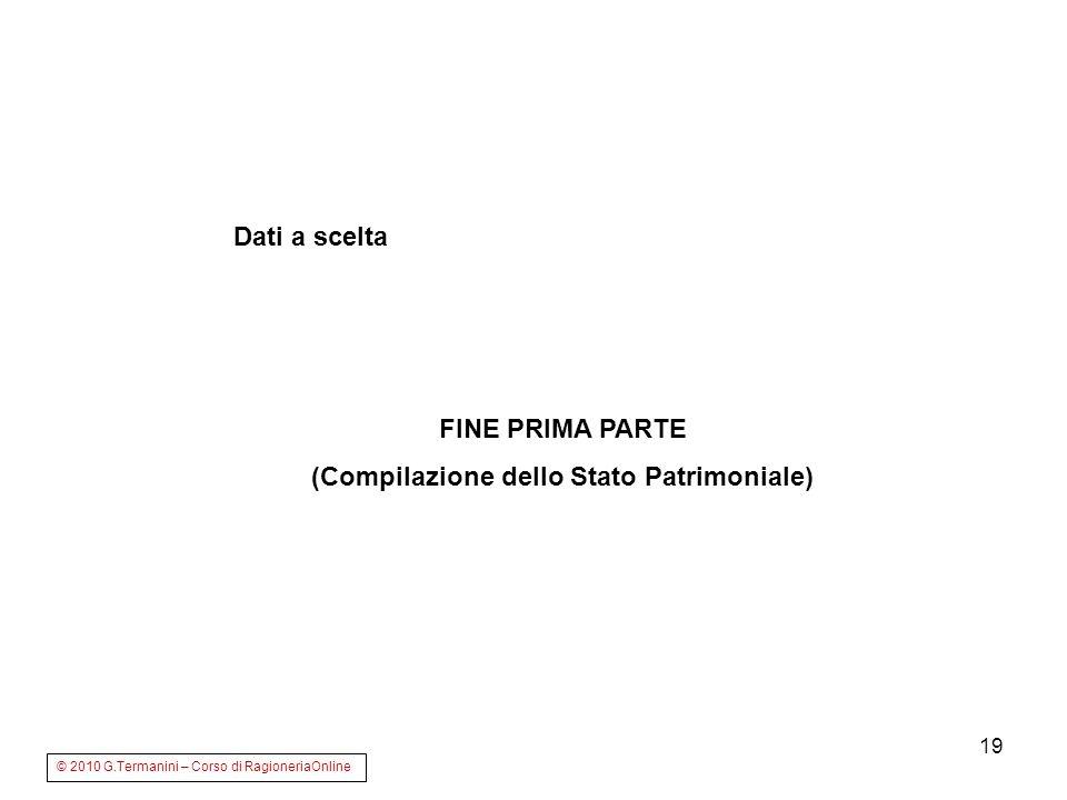 19 Dati a scelta FINE PRIMA PARTE (Compilazione dello Stato Patrimoniale) © 2010 G.Termanini – Corso di RagioneriaOnline