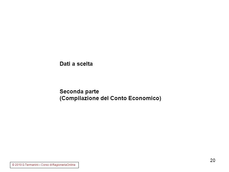 20 Dati a scelta Seconda parte (Compilazione del Conto Economico) © 2010 G.Termanini – Corso di RagioneriaOnline
