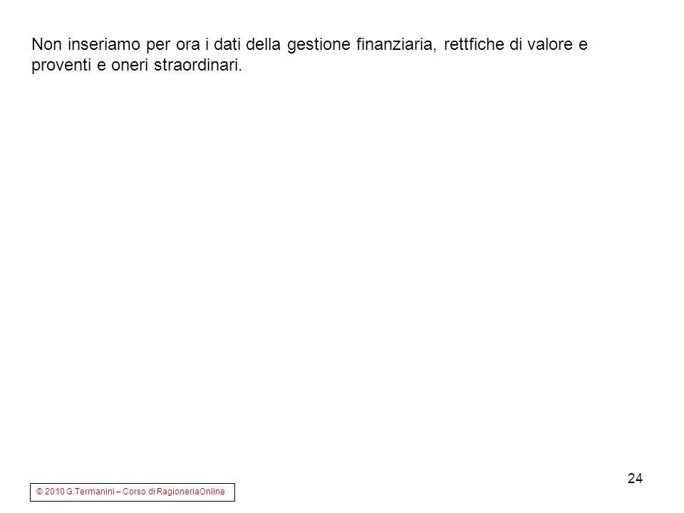 24 Non inseriamo per ora i dati della gestione finanziaria, rettfiche di valore e proventi e oneri straordinari. © 2010 G.Termanini – Corso di Ragione
