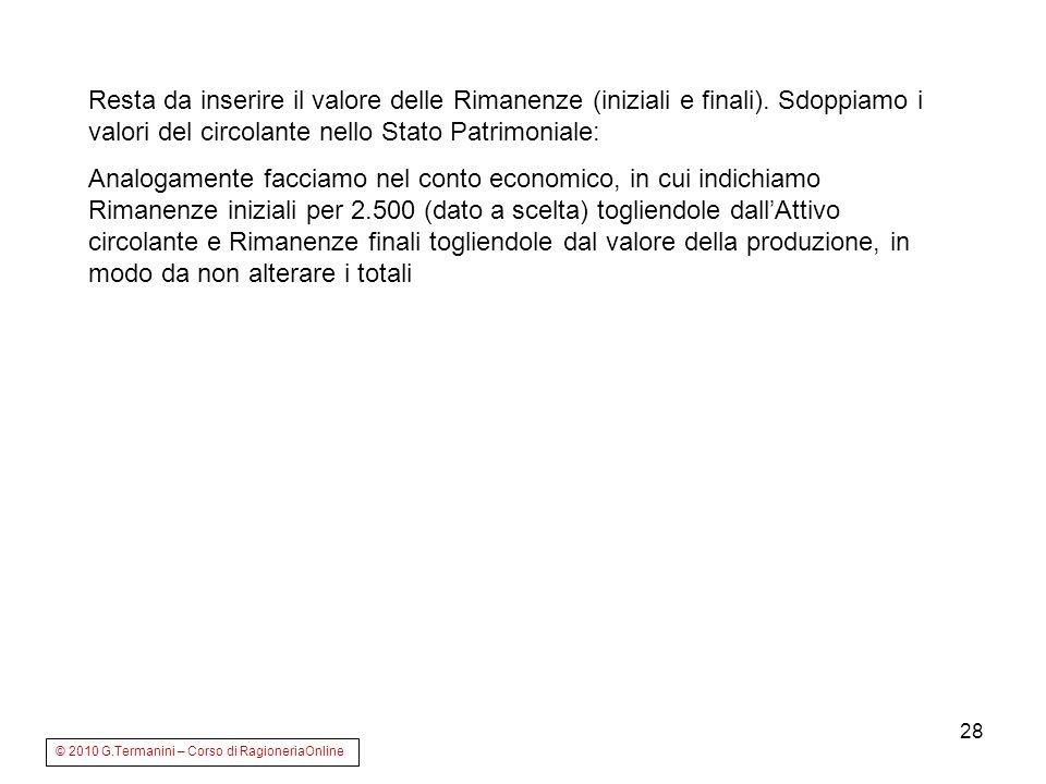 28 © 2010 G.Termanini – Corso di RagioneriaOnline Resta da inserire il valore delle Rimanenze (iniziali e finali). Sdoppiamo i valori del circolante n