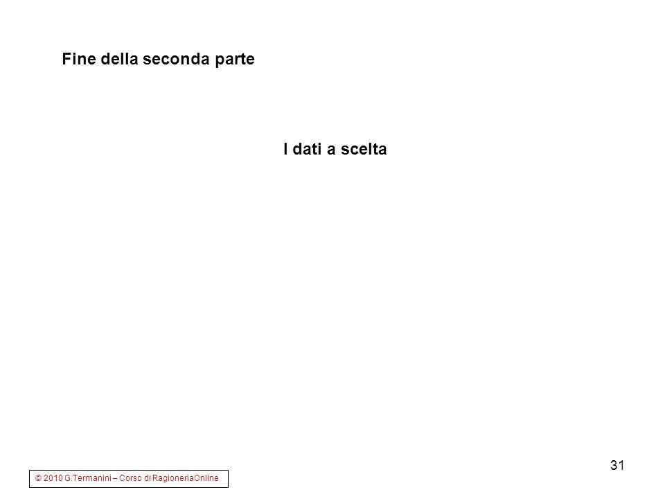 31 Fine della seconda parte I dati a scelta © 2010 G.Termanini – Corso di RagioneriaOnline