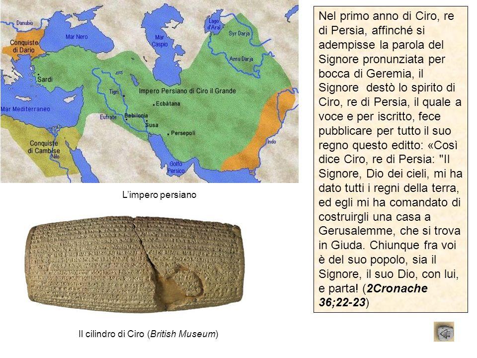 Limpero persiano Il cilindro di Ciro (British Museum) Nel primo anno di Ciro, re di Persia, affinché si adempisse la parola del Signore pronunziata pe