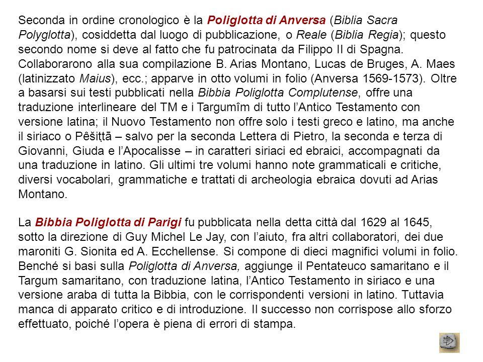 Seconda in ordine cronologico è la Poliglotta di Anversa (Biblia Sacra Polyglotta), cosiddetta dal luogo di pubblicazione, o Reale (Biblia Regia); que
