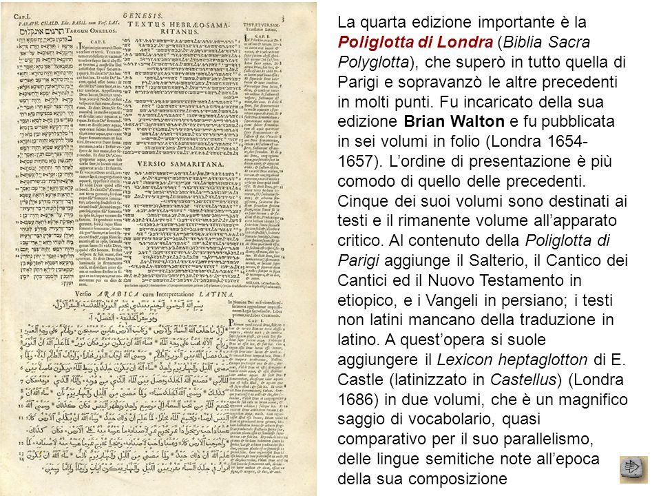 La quarta edizione importante è la Poliglotta di Londra (Biblia Sacra Polyglotta), che superò in tutto quella di Parigi e sopravanzò le altre preceden