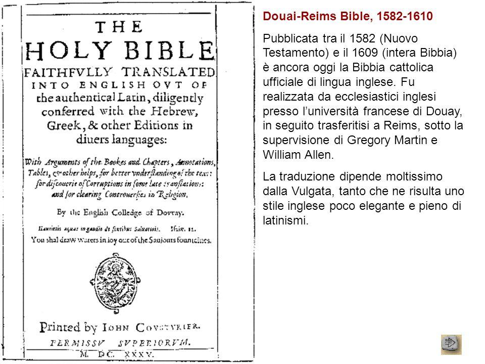 Douai-Reims Bible, 1582-1610 Pubblicata tra il 1582 (Nuovo Testamento) e il 1609 (intera Bibbia) è ancora oggi la Bibbia cattolica ufficiale di lingua