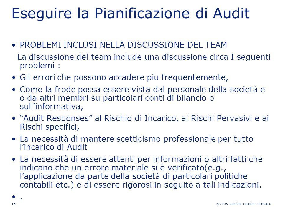 ©2008 Deloitte Touche Tohmatsu 18 Eseguire la Pianificazione di Audit PROBLEMI INCLUSI NELLA DISCUSSIONE DEL TEAM La discussione del team include una
