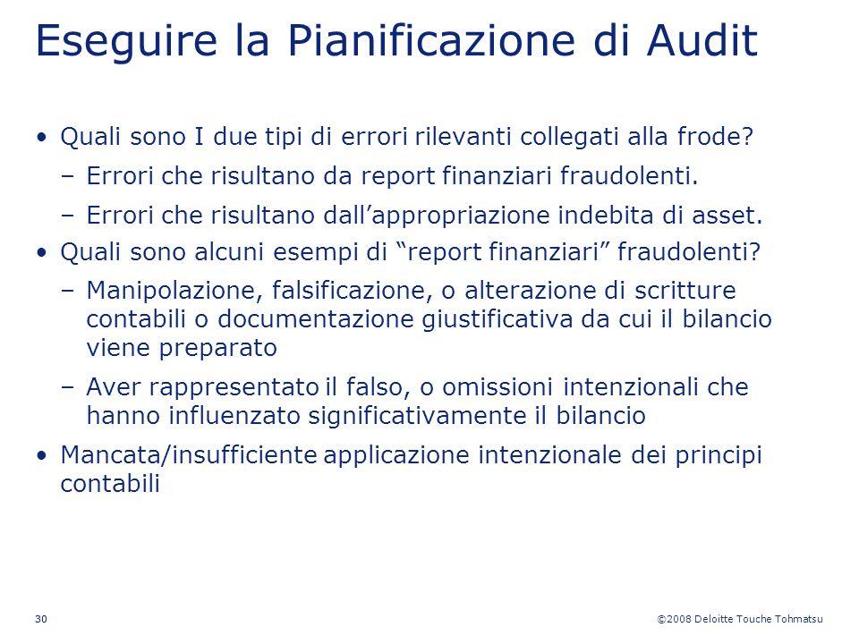 ©2008 Deloitte Touche Tohmatsu 30 Eseguire la Pianificazione di Audit Quali sono I due tipi di errori rilevanti collegati alla frode? –Errori che risu