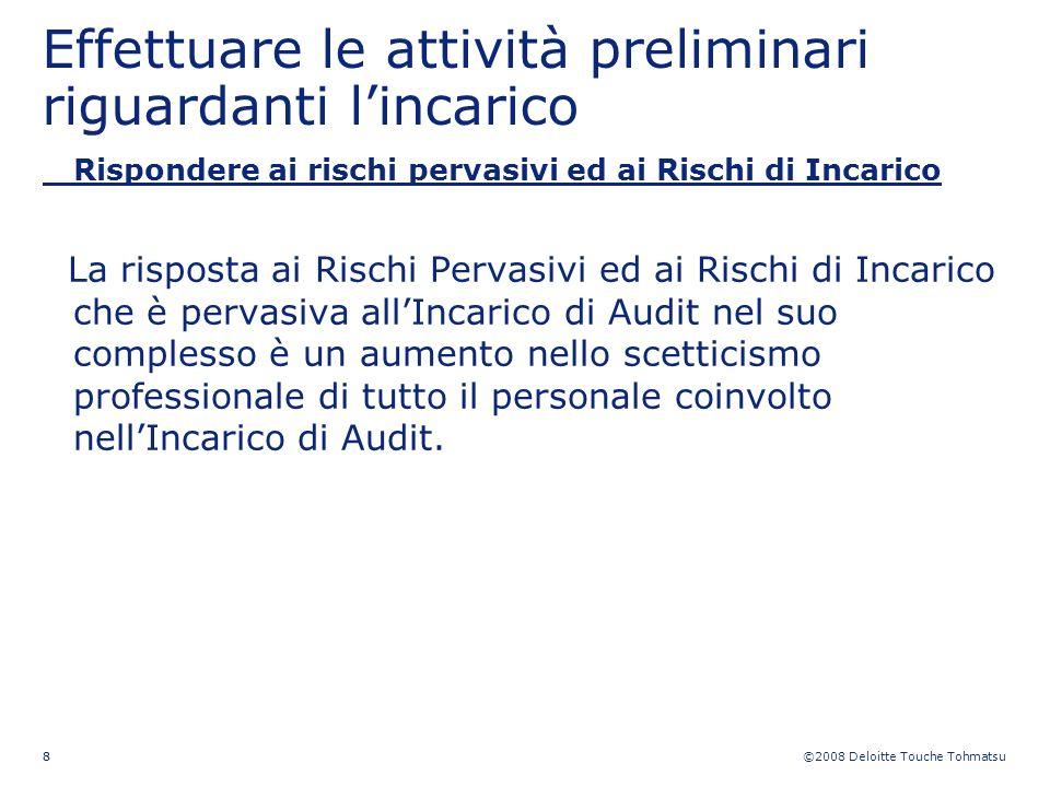 ©2008 Deloitte Touche Tohmatsu 88 Effettuare le attività preliminari riguardanti lincarico Rispondere ai rischi pervasivi ed ai Rischi di Incarico La