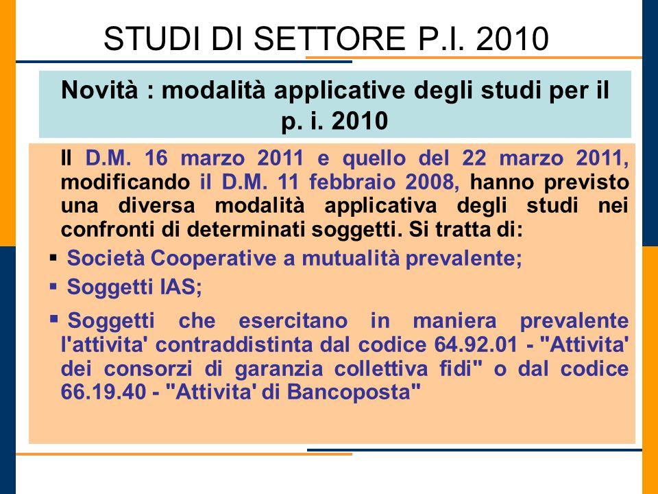 STUDI DI SETTORE P.I. 2010 Novità : modalità applicative degli studi per il p. i. 2010 Il D.M. 16 marzo 2011 e quello del 22 marzo 2011, modificando i
