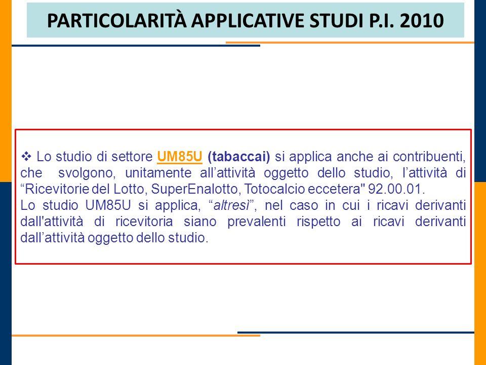 PARTICOLARITÀ APPLICATIVE STUDI P.I. 2010 Lo studio di settore UM85U (tabaccai) si applica anche ai contribuenti, che svolgono, unitamente allattività