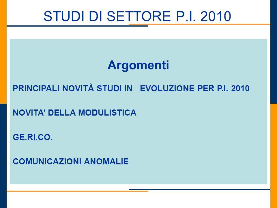 STUDI DI SETTORE P.I. 2010 Argomenti PRINCIPALI NOVITÀ STUDI IN EVOLUZIONE PER P.I. 2010 NOVITA DELLA MODULISTICA GE.RI.CO. COMUNICAZIONI ANOMALIE