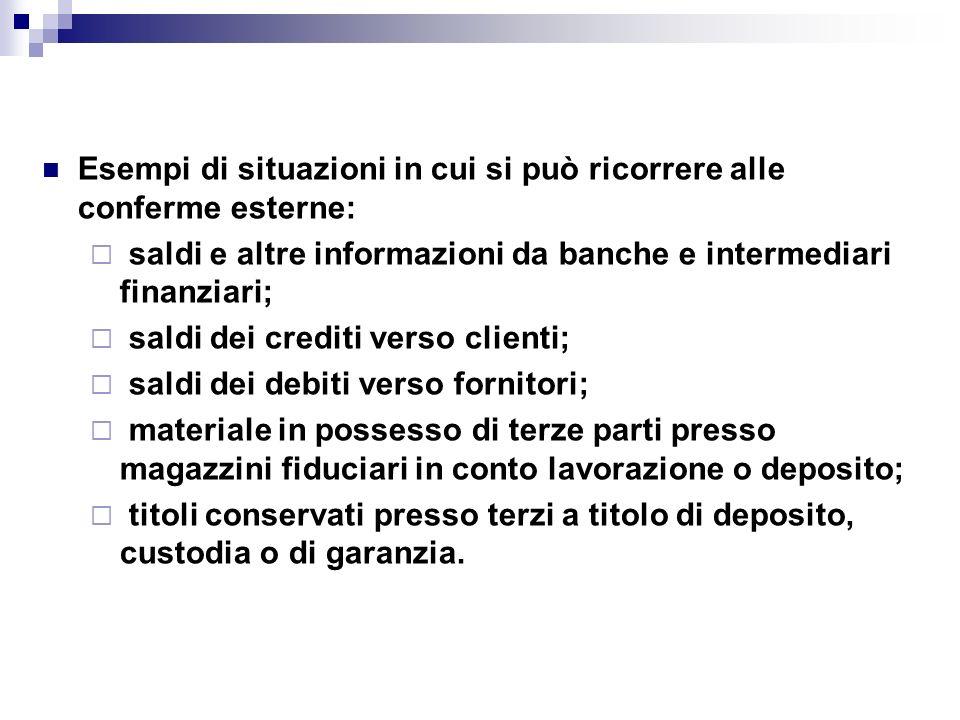 Esempi di situazioni in cui si può ricorrere alle conferme esterne: saldi e altre informazioni da banche e intermediari finanziari; saldi dei crediti
