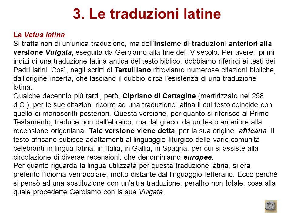 3. Le traduzioni latine La Vetus latina. Si tratta non di ununica traduzione, ma dellinsieme di traduzioni anteriori alla versione Vulgata, eseguita d