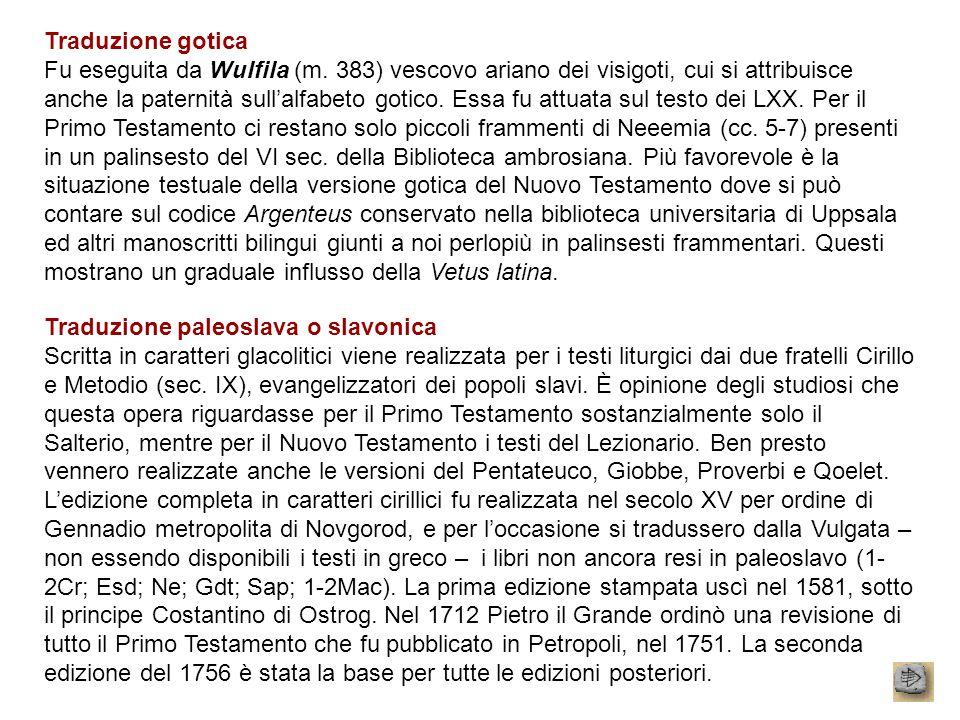 Traduzione gotica Fu eseguita da Wulfila (m. 383) vescovo ariano dei visigoti, cui si attribuisce anche la paternità sullalfabeto gotico. Essa fu attu