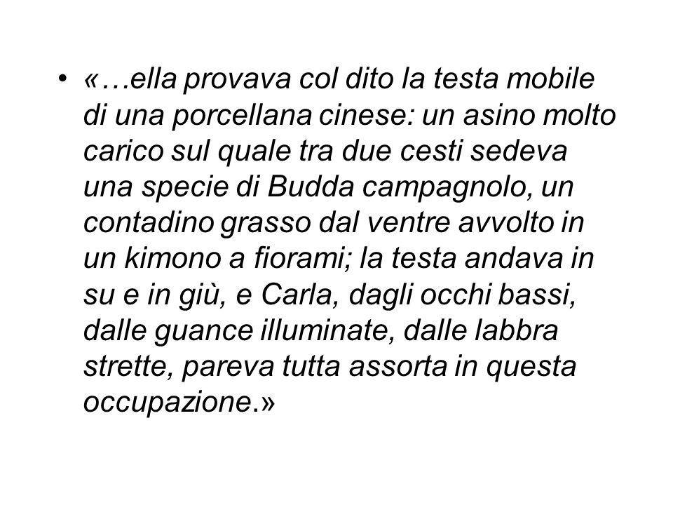 «…ella provava col dito la testa mobile di una porcellana cinese: un asino molto carico sul quale tra due cesti sedeva una specie di Budda campagnolo,