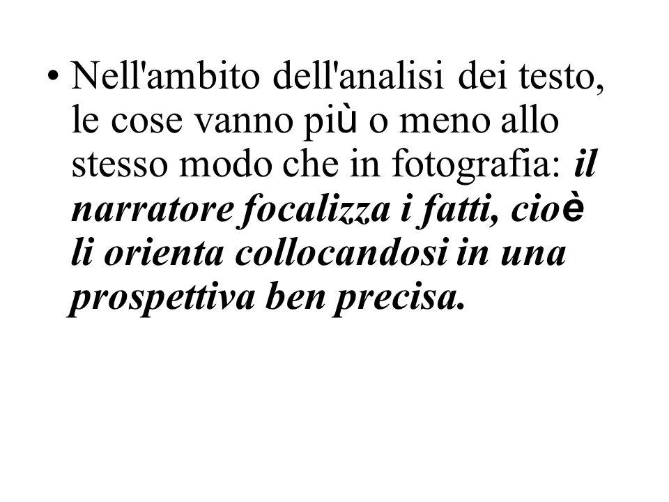 Nell'ambito dell'analisi dei testo, le cose vanno pi ù o meno allo stesso modo che in fotografia: il narratore focalizza i fatti, cio è li orienta col