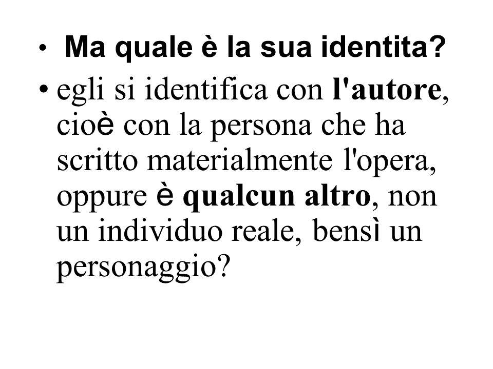Ma quale è la sua identita? egli si identifica con l'autore, cio è con la persona che ha scritto materialmente l'opera, oppure è qualcun altro, non un