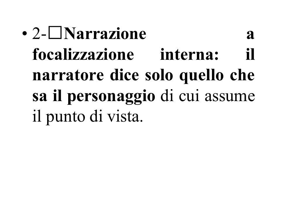 2-Narrazione a focalizzazione interna: il narratore dice solo quello che sa il personaggio di cui assume il punto di vista.