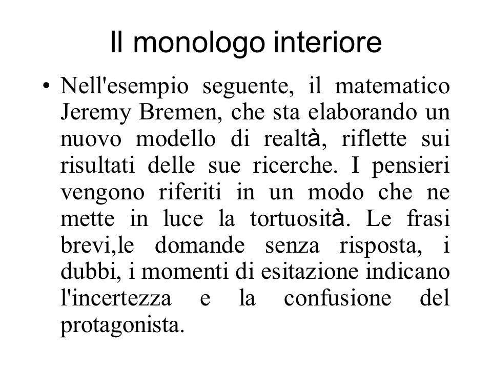 Il monologo interiore Nell'esempio seguente, il matematico Jeremy Bremen, che sta elaborando un nuovo modello di realt à, riflette sui risultati delle