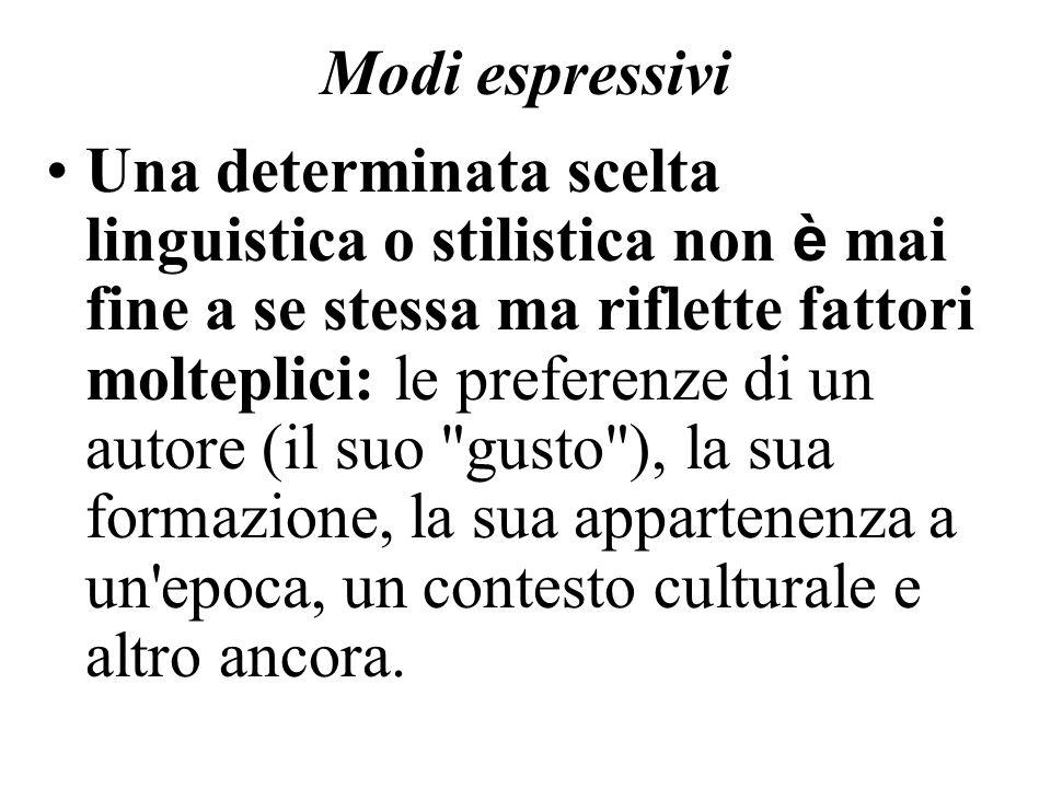 Modi espressivi Una determinata scelta linguistica o stilistica non è mai fine a se stessa ma riflette fattori molteplici: le preferenze di un autore