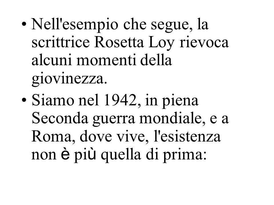 Nell'esempio che segue, la scrittrice Rosetta Loy rievoca alcuni momenti della giovinezza. Siamo nel 1942, in piena Seconda guerra mondiale, e a Roma,