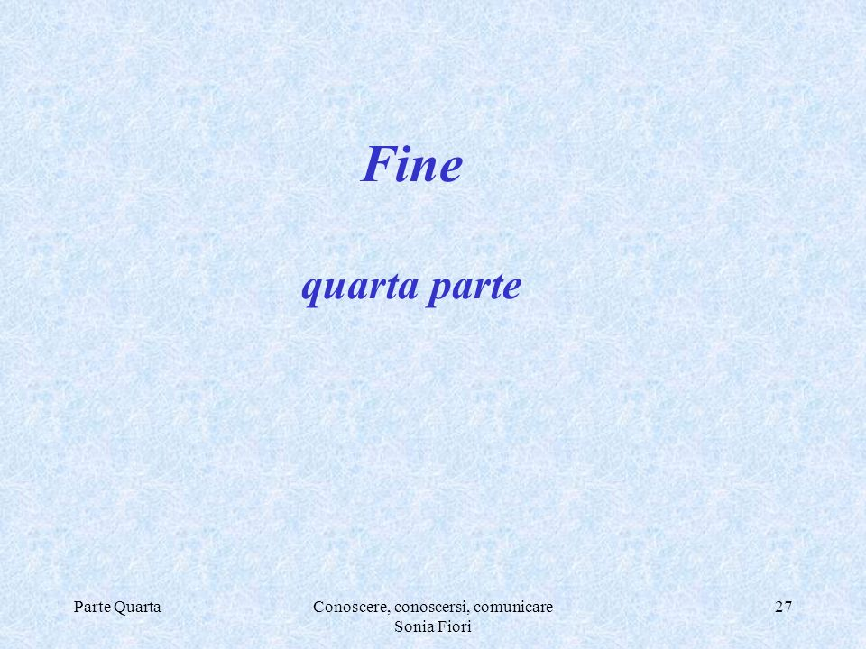 Parte QuartaConoscere, conoscersi, comunicare Sonia Fiori 27 Fine quarta parte