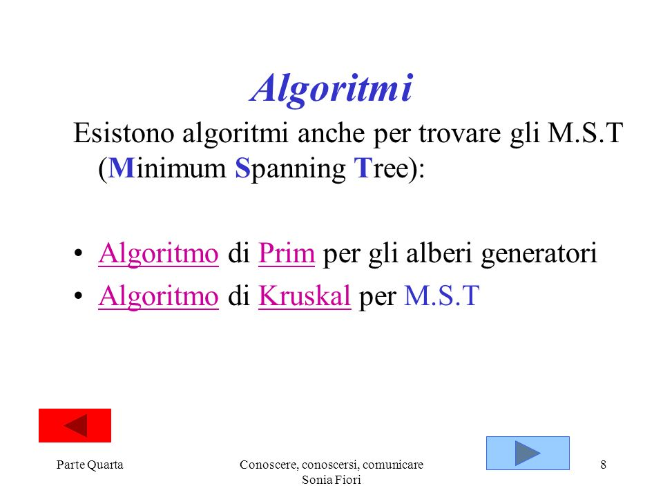 Parte QuartaConoscere, conoscersi, comunicare Sonia Fiori 8 Algoritmi Esistono algoritmi anche per trovare gli M.S.T (Minimum Spanning Tree): Algoritm