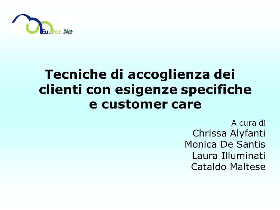 Tecniche di accoglienza dei clienti con esigenze specifiche e customer care A cura di Chrissa Alyfanti Monica De Santis Laura Illuminati Cataldo Malte