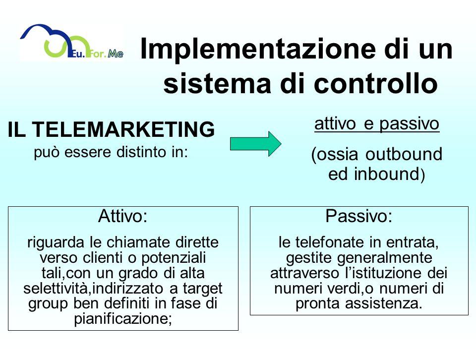 Implementazione di un sistema di controllo IL TELEMARKETING può essere distinto in: attivo e passivo (ossia outbound ed inbound ) Attivo: riguarda le