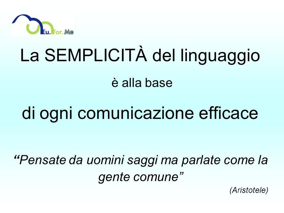 La SEMPLICITÀ del linguaggio è alla base di ogni comunicazione efficace Pensate da uomini saggi ma parlate come la gente comune (Aristotele)