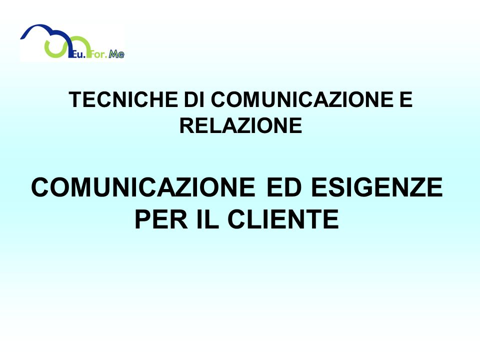 TECNICHE DI COMUNICAZIONE E RELAZIONE COMUNICAZIONE ED ESIGENZE PER IL CLIENTE