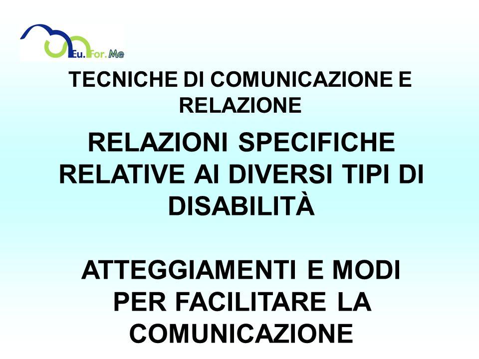 TECNICHE DI COMUNICAZIONE E RELAZIONE RELAZIONI SPECIFICHE RELATIVE AI DIVERSI TIPI DI DISABILITÀ ATTEGGIAMENTI E MODI PER FACILITARE LA COMUNICAZIONE