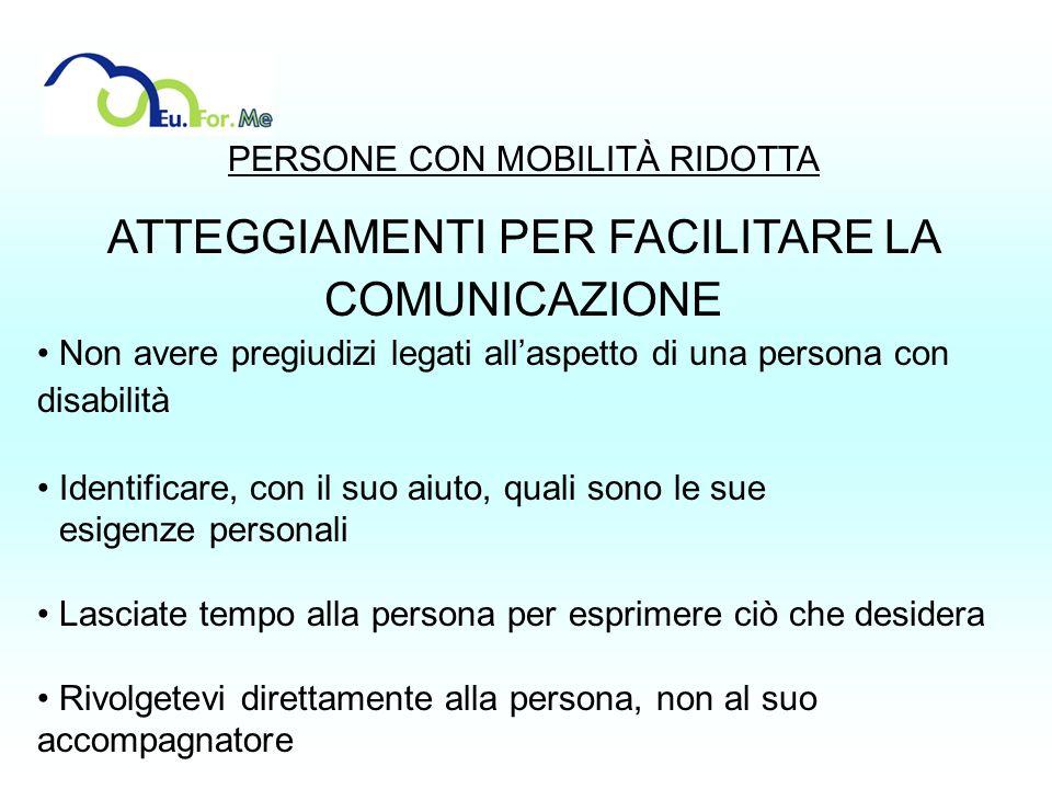 PERSONE CON MOBILITÀ RIDOTTA ATTEGGIAMENTI PER FACILITARE LA COMUNICAZIONE Non avere pregiudizi legati allaspetto di una persona con disabilità Identi