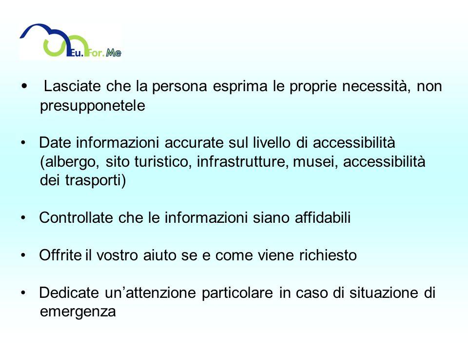 Lasciate che la persona esprima le proprie necessità, non presupponetele Date informazioni accurate sul livello di accessibilità (albergo, sito turist
