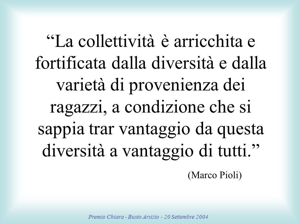 Premio Chiara - Busto Arsizio - 20 Settembre 2004 La collettività è arricchita e fortificata dalla diversità e dalla varietà di provenienza dei ragazzi, a condizione che si sappia trar vantaggio da questa diversità a vantaggio di tutti.