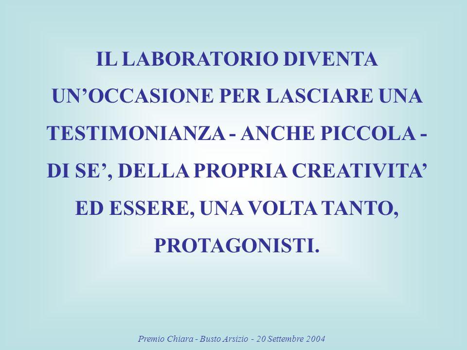 Premio Chiara - Busto Arsizio - 20 Settembre 2004 IL LABORATORIO DIVENTA UNOCCASIONE PER LASCIARE UNA TESTIMONIANZA - ANCHE PICCOLA - DI SE, DELLA PROPRIA CREATIVITA ED ESSERE, UNA VOLTA TANTO, PROTAGONISTI.