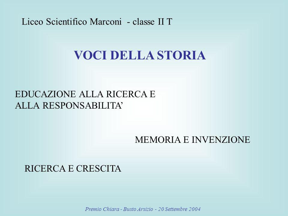 Premio Chiara - Busto Arsizio - 20 Settembre 2004 Liceo Scientifico Marconi - classe II T VOCI DELLA STORIA EDUCAZIONE ALLA RICERCA E ALLA RESPONSABILITA MEMORIA E INVENZIONE RICERCA E CRESCITA