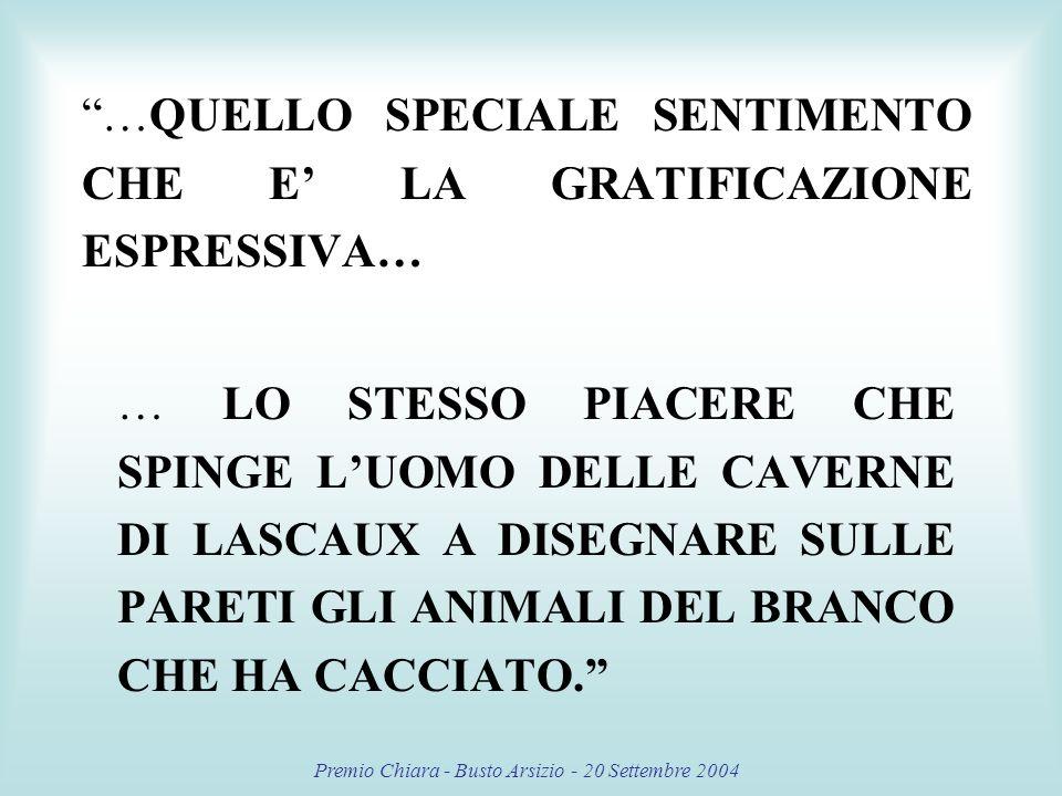 Premio Chiara - Busto Arsizio - 20 Settembre 2004 …QUELLO SPECIALE SENTIMENTO CHE E LA GRATIFICAZIONE ESPRESSIVA… … LO STESSO PIACERE CHE SPINGE LUOMO DELLE CAVERNE DI LASCAUX A DISEGNARE SULLE PARETI GLI ANIMALI DEL BRANCO CHE HA CACCIATO.