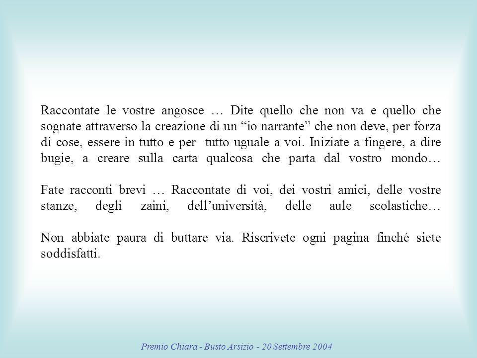 Premio Chiara - Busto Arsizio - 20 Settembre 2004 Raccontate le vostre angosce … Dite quello che non va e quello che sognate attraverso la creazione di un io narrante che non deve, per forza di cose, essere in tutto e per tutto uguale a voi.