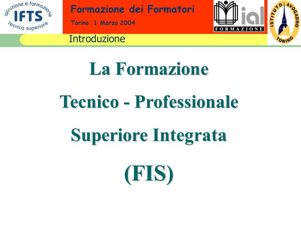Formazione dei Formatori Torino 1 Marzo 2004 La Formazione Tecnico - Professionale Superiore Integrata (FIS) Introduzione