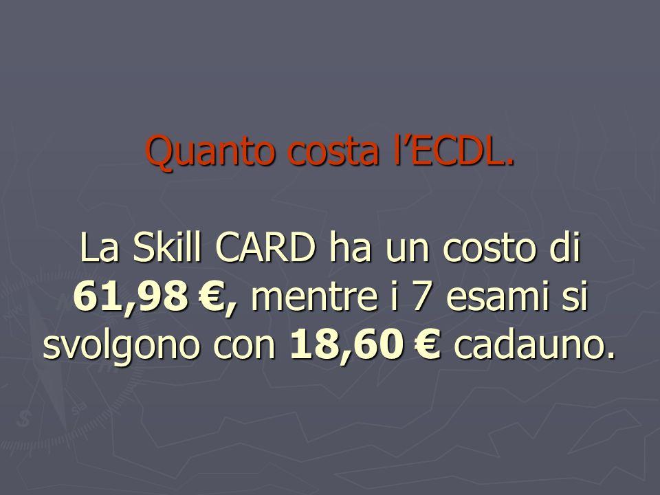 Quanto costa lECDL. La Skill CARD ha un costo di 61,98, mentre i 7 esami si svolgono con 18,60 cadauno.
