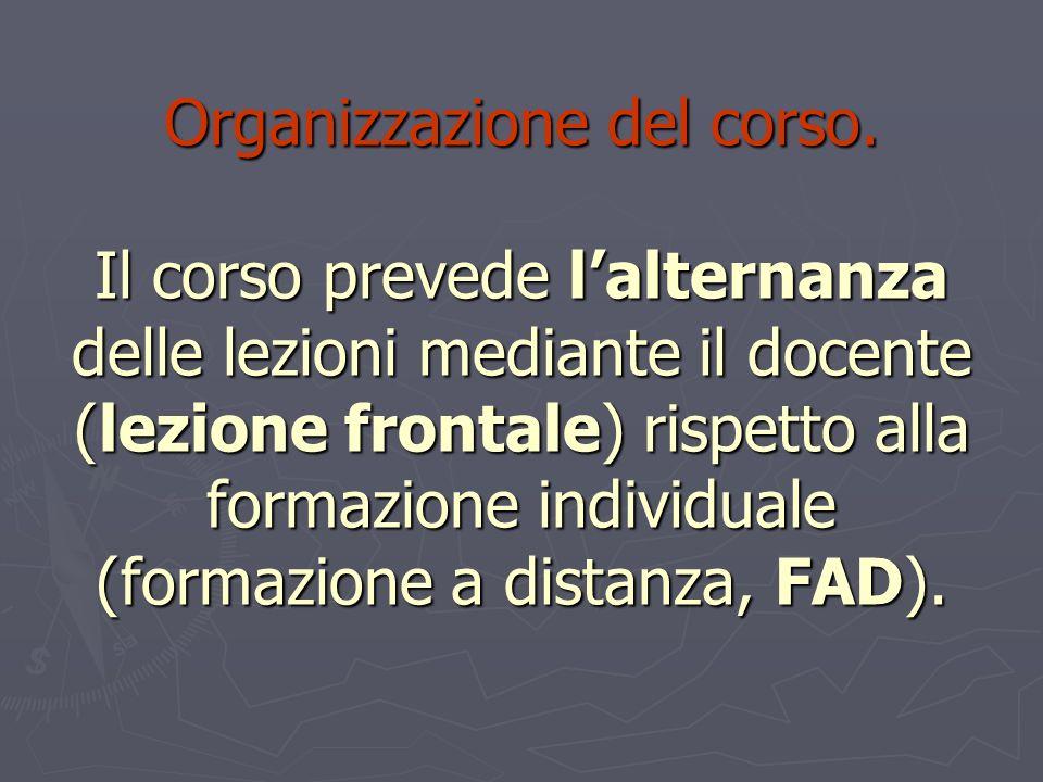 Organizzazione del corso. Il corso prevede lalternanza delle lezioni mediante il docente (lezione frontale) rispetto alla formazione individuale (form