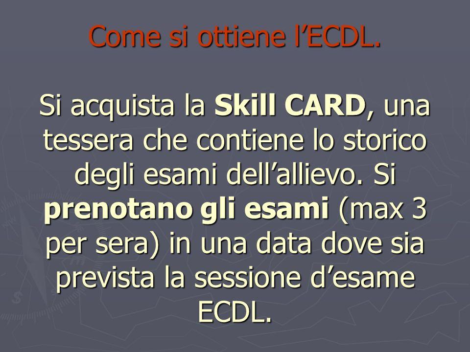 Come si ottiene lECDL. Si acquista la Skill CARD, una tessera che contiene lo storico degli esami dellallievo. Si prenotano gli esami (max 3 per sera)