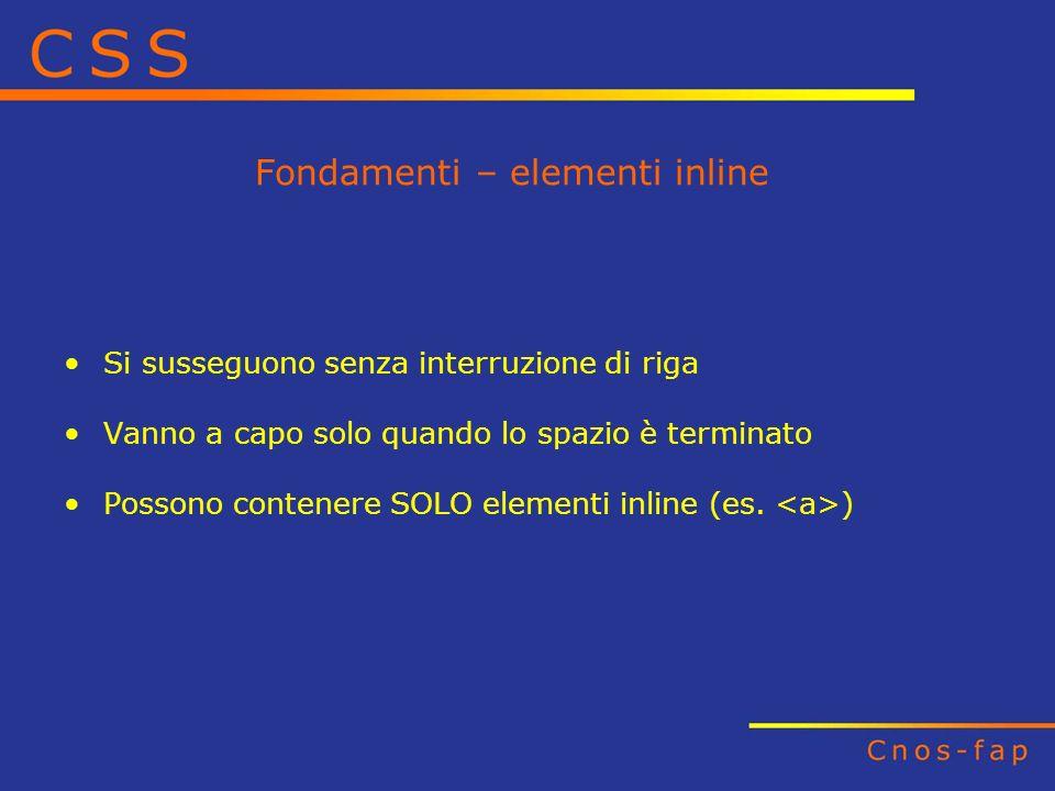 Fondamenti – elementi inline Si susseguono senza interruzione di riga Vanno a capo solo quando lo spazio è terminato Possono contenere SOLO elementi i