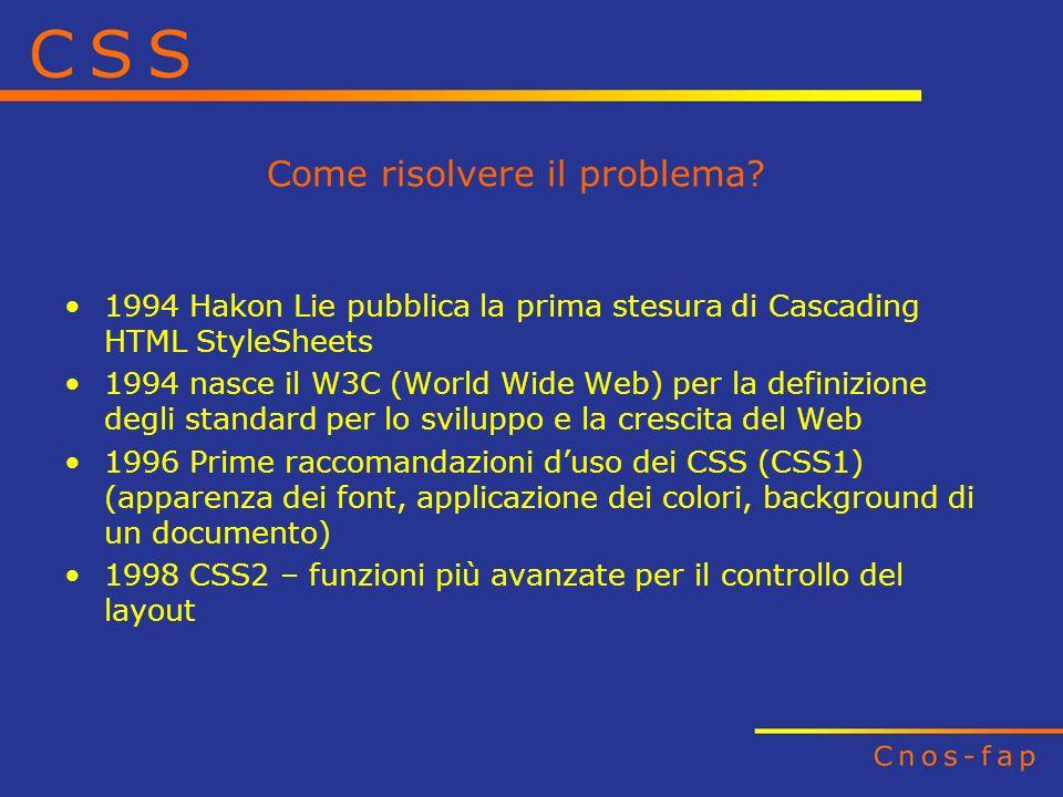 Come risolvere il problema? 1994 Hakon Lie pubblica la prima stesura di Cascading HTML StyleSheets 1994 nasce il W3C (World Wide Web) per la definizio