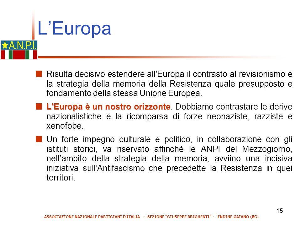 15 LEuropa Risulta decisivo estendere all Europa il contrasto al revisionismo e la strategia della memoria della Resistenza quale presupposto e fondamento della stessa Unione Europea.