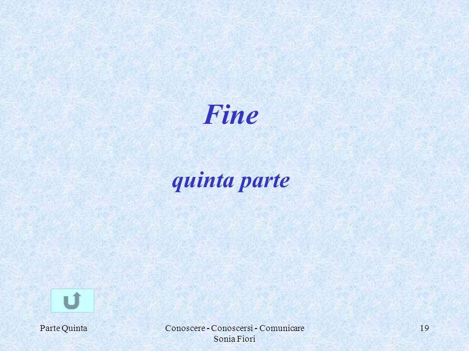 Parte QuintaConoscere - Conoscersi - Comunicare Sonia Fiori 19 Fine quinta parte