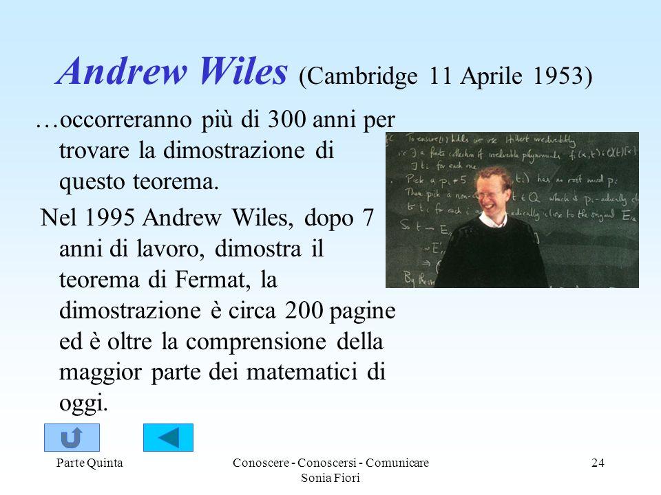 Parte QuintaConoscere - Conoscersi - Comunicare Sonia Fiori 24 Andrew Wiles (Cambridge 11 Aprile 1953) …occorreranno più di 300 anni per trovare la dimostrazione di questo teorema.