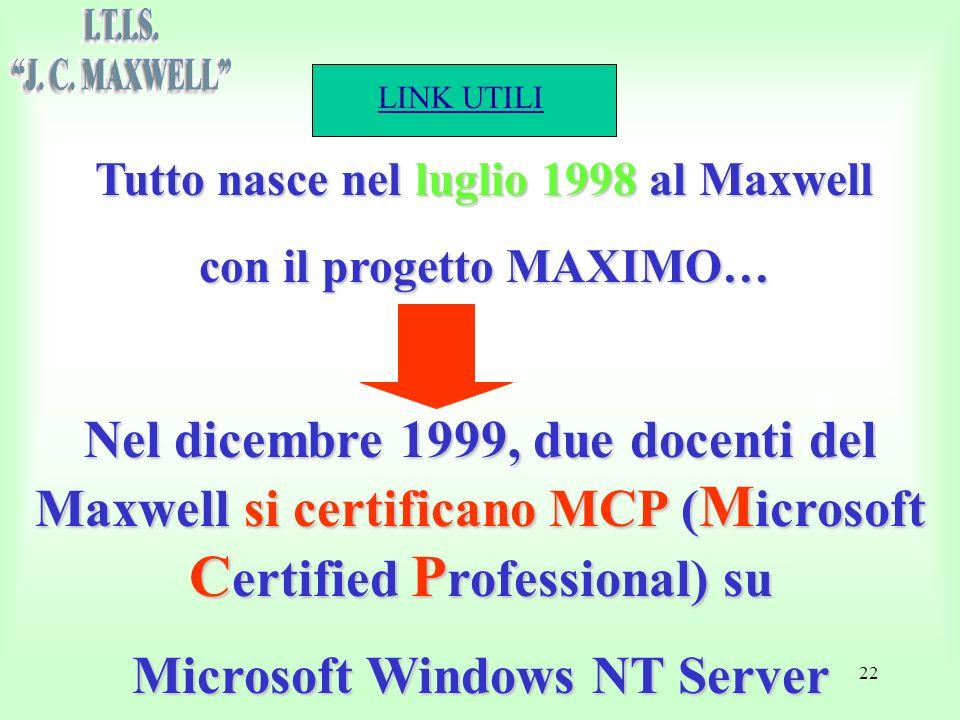 LINK UTILI 22 Tutto nasce nel luglio 1998 al Maxwell con il progetto MAXIMO… Nel dicembre 1999, due docenti del Maxwell si certificano MCP ( M icrosoft C ertified P rofessional) su Microsoft Windows NT Server